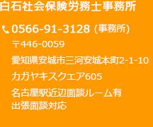 白石社会保険労務士事務所 〒446-0059  愛知県安城市三河安城本町2-1-10 カガヤキスクエア605 0566-91-3128(事務所)